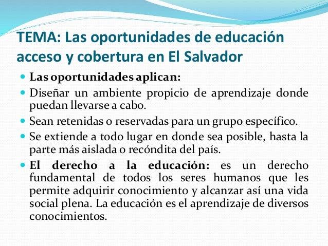 TEMA: Las oportunidades de educación acceso y cobertura en El Salvador  Las oportunidades aplican:  Diseñar un ambiente ...