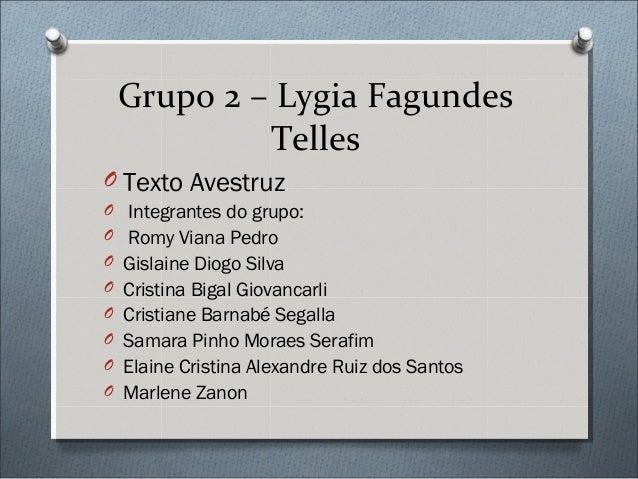 Grupo 2 – Lygia FagundesTellesO Texto AvestruzO Integrantes do grupo:O Romy Viana PedroO Gislaine Diogo SilvaO Cristina Bi...