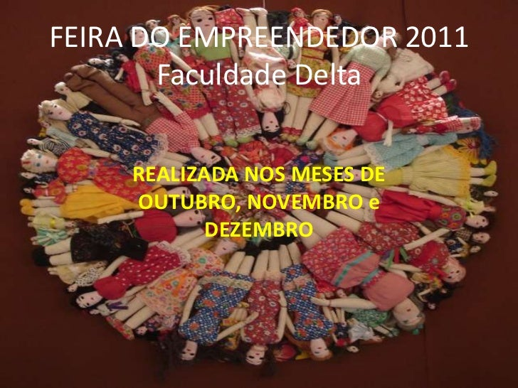 FEIRA DO EMPREENDEDOR 2011       Faculdade Delta     REALIZADA NOS MESES DE     OUTUBRO, NOVEMBRO e            DEZEMBRO