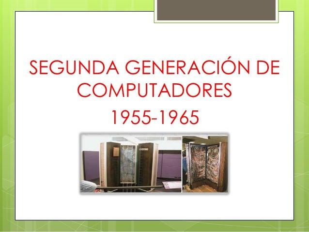 SEGUNDA GENERACIÓN DE    COMPUTADORES      1955-1965