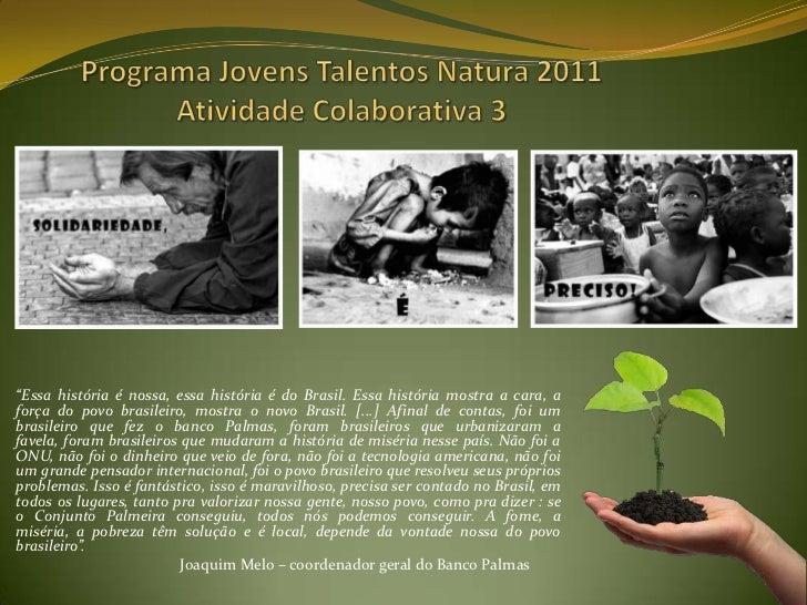 """Programa Jovens Talentos Natura 2011Atividade Colaborativa 3<br />""""Essa história é nossa, essa história é do Brasil. Essa ..."""