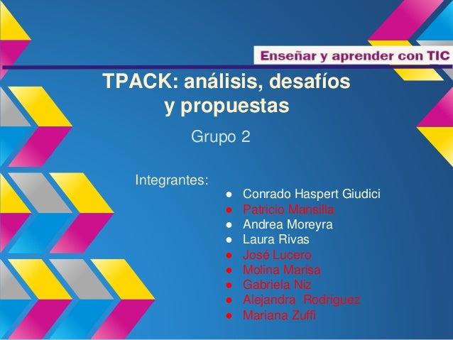 TPACK: análisis, desafíos  y propuestas  Grupo 2  ● Conrado Haspert Giudici  ● Patricio Mansilla  ● Andrea Moreyra  ● Laur...