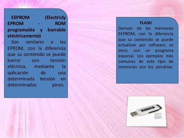 EEPROM (Electricly EPROM ROM programable y borrable eléctricamente) Son similares a las EPROM, con la diferencia que su co...