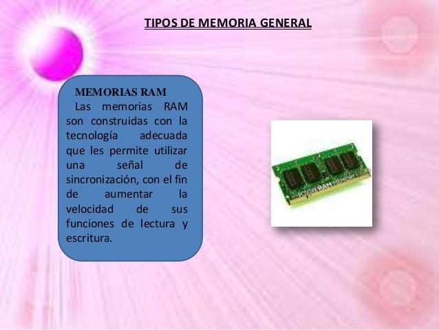TIPOS DE MEMORIA GENERAL  MEMORIAS RAM  Las memorias RAM son construidas con la tecnología adecuada que les permite utiliz...