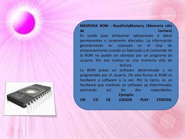 MEMORIA ROM - ReadOnlyMemory (Memoria sólo de Lectura) Es usada para almacenar aplicaciones o datos permanentes o rarament...