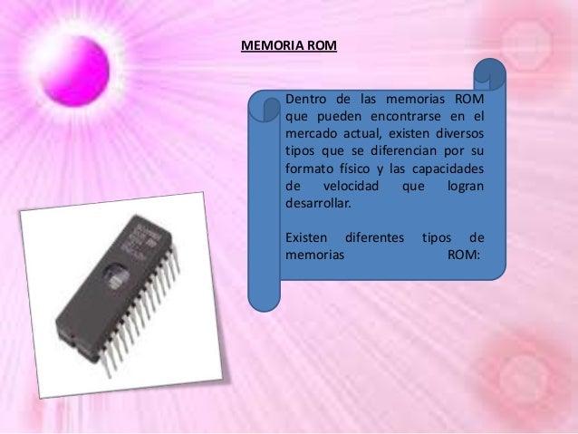 MEMORIA ROM  Dentro de las memorias ROM que pueden encontrarse en el mercado actual, existen diversos tipos que se diferen...