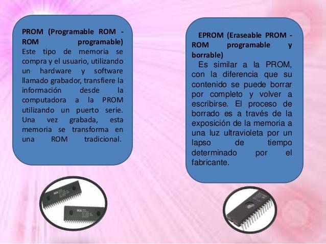 PROM (Programable ROM ROM programable) Este tipo de memoria se compra y el usuario, utilizando un hardware y software llam...