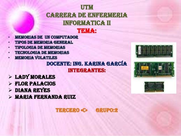UTM CARRERA DE ENFERMERIA INFORMATICA II Tema: • • • • •  Memorias de un computador Tipos de memoria general Tipologia de ...