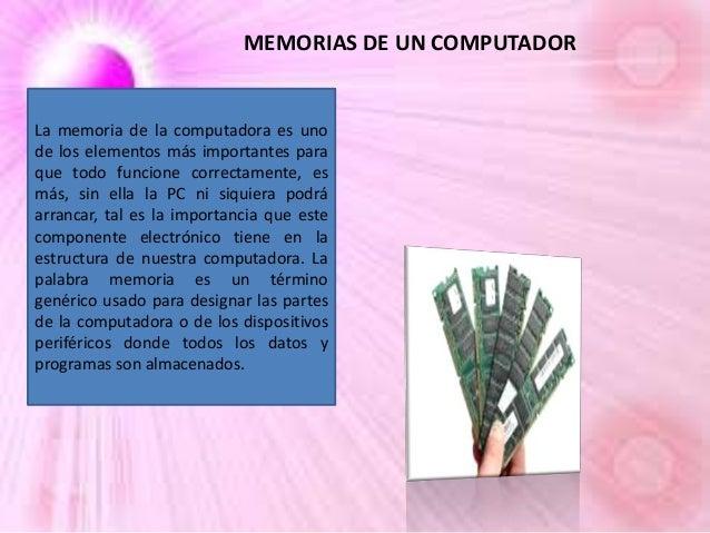 MEMORIAS DE UN COMPUTADOR  La memoria de la computadora es uno de los elementos más importantes para que todo funcione cor...