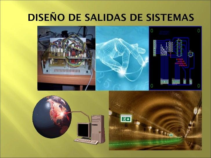 DISEÑO DE SALIDAS DE SISTEMAS