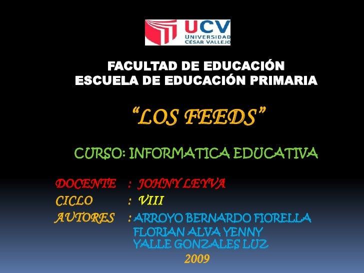 """FACULTAD DE EDUCACIÓN<br />ESCUELA DE EDUCACIÓN PRIMARIA<br />""""LOS FEEDS""""<br />CURSO: INFORMATICA EDUCATIVA<br />DOCENTE:..."""