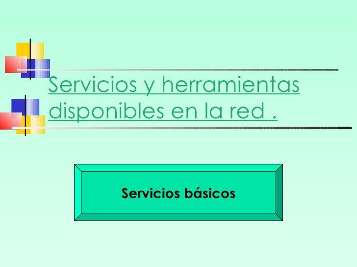 Servicios y herramientas disponibles en la red . Servicios básicos