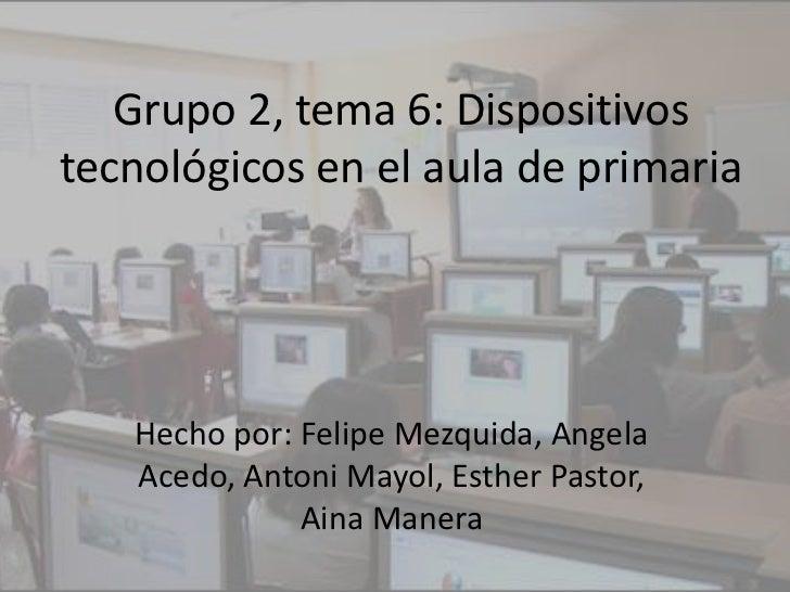 Grupo 2, tema 6: Dispositivostecnológicos en el aula de primaria   Hecho por: Felipe Mezquida, Angela   Acedo, Antoni Mayo...
