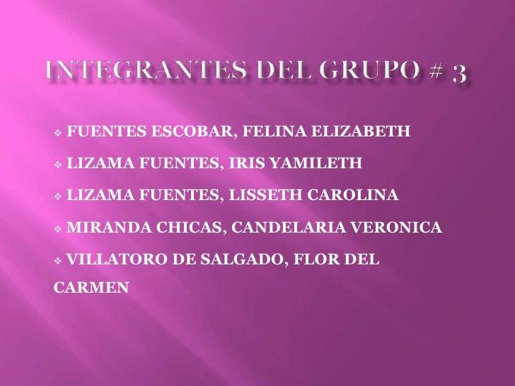 Integrantes del grupo # 3<br /><ul><li>FUENTES ESCOBAR, FELINA ELIZABETH