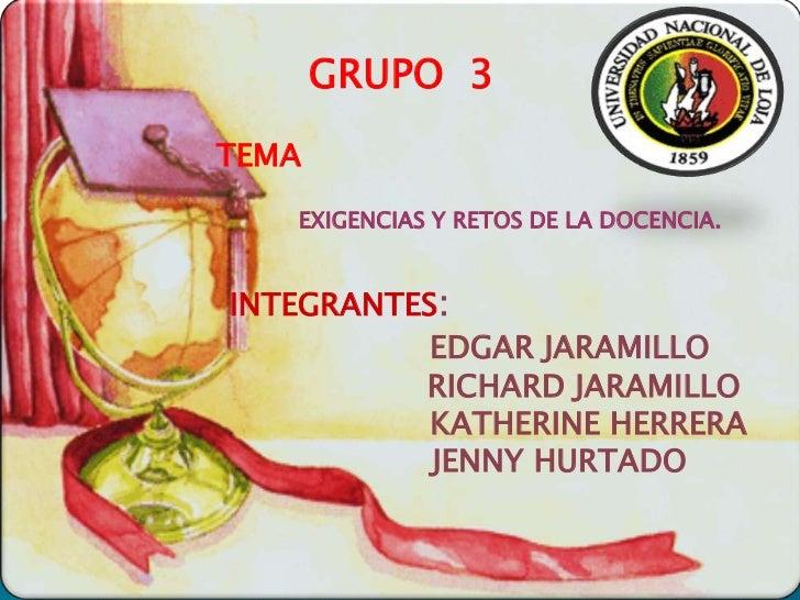 GRUPO 3TEMA   EXIGENCIAS Y RETOS DE LA DOCENCIA.INTEGRANTES:           EDGAR JARAMILLO          RICHARD JARAMILLO         ...