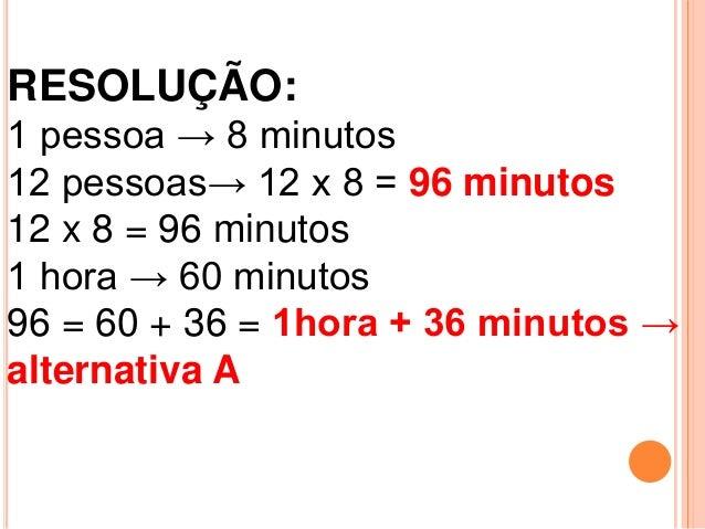 RESOLUÇÃO:1 pessoa → 8 minutos12 pessoas→ 12 x 8 = 96 minutos12 x 8 = 96 minutos1 hora → 60 minutos96 = 60 + 36 = 1hora + ...