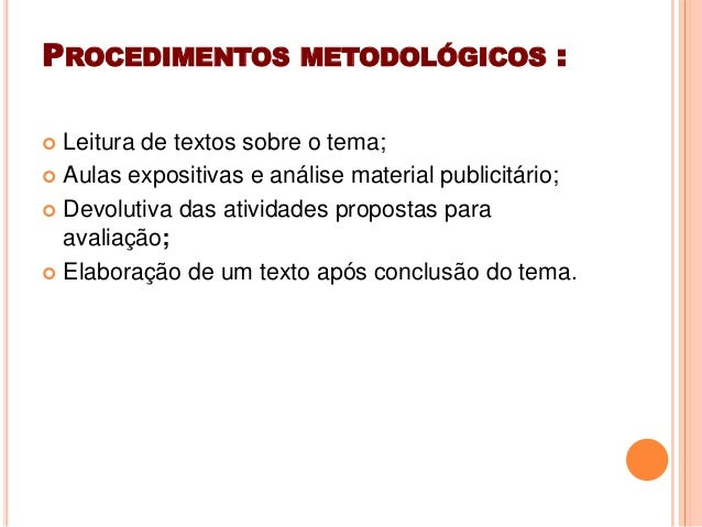 PROCEDIMENTOS METODOLÓGICOS : Leitura de textos sobre o tema; Aulas expositivas e análise material publicitário; Devolu...