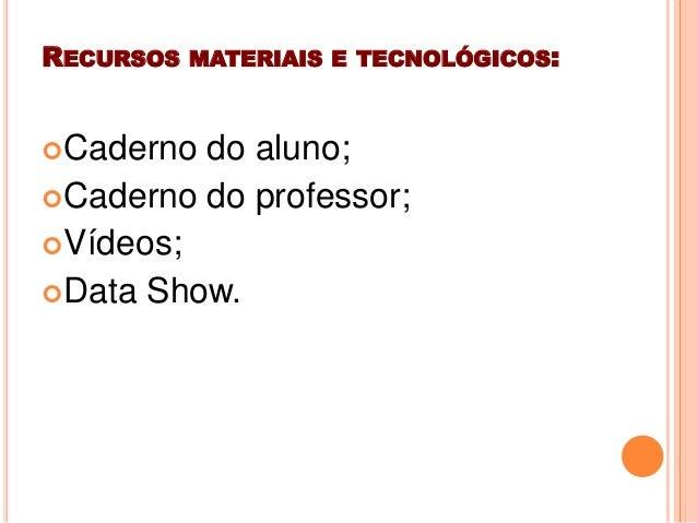 RECURSOS MATERIAIS E TECNOLÓGICOS:Caderno do aluno;Caderno do professor;Vídeos;Data Show.