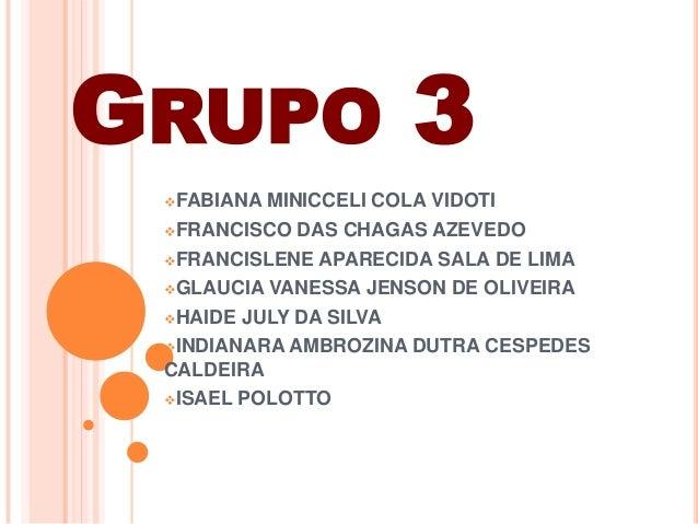GRUPO 3FABIANA MINICCELI COLA VIDOTIFRANCISCO DAS CHAGAS AZEVEDOFRANCISLENE APARECIDA SALA DE LIMAGLAUCIA VANESSA JENS...
