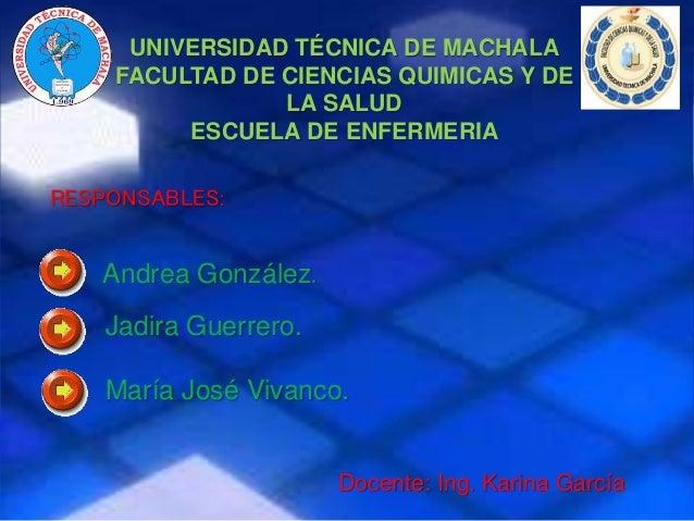 UNIVERSIDAD TÉCNICA DE MACHALA FACULTAD DE CIENCIAS QUIMICAS Y DE LA SALUD ESCUELA DE ENFERMERIA RESPONSABLES: Andrea Gonz...