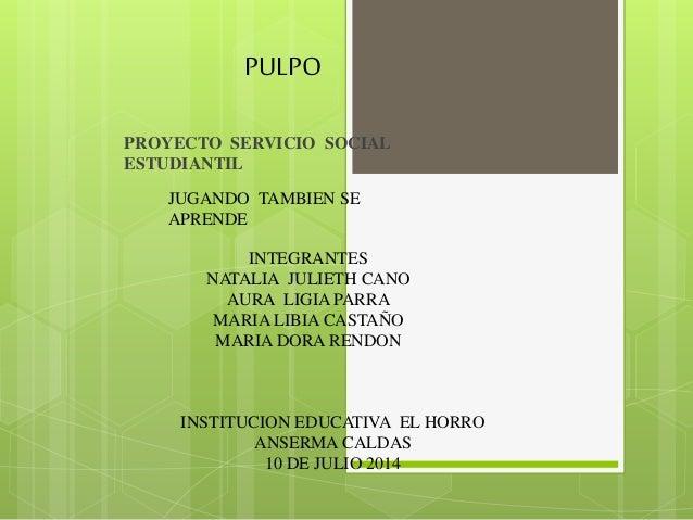 PULPO  PROYECTO SERVICIO SOCIAL  ESTUDIANTIL  JUGANDO TAMBIEN SE  APRENDE  INTEGRANTES  NATALIA JULIETH CANO  AURA LIGIA P...