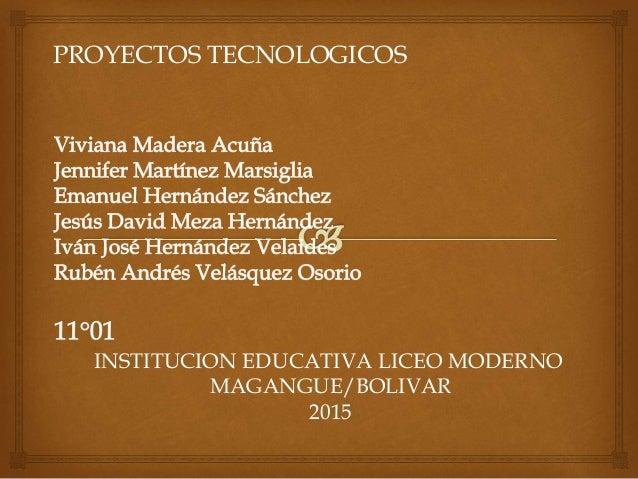 PROYECTOS TECNOLOGICOS INSTITUCION EDUCATIVA LICEO MODERNO MAGANGUE/BOLIVAR 2015