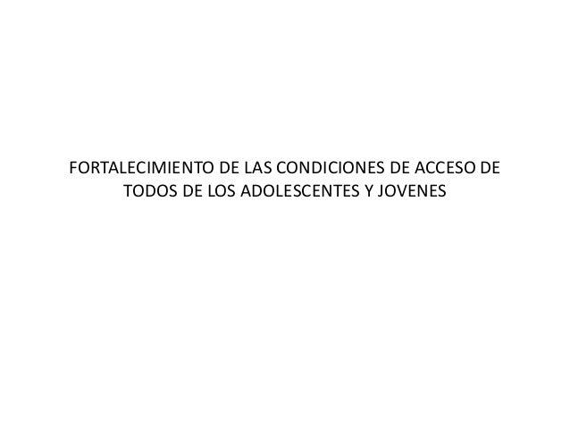 FORTALECIMIENTO DE LAS CONDICIONES DE ACCESO DE TODOS DE LOS ADOLESCENTES Y JOVENES