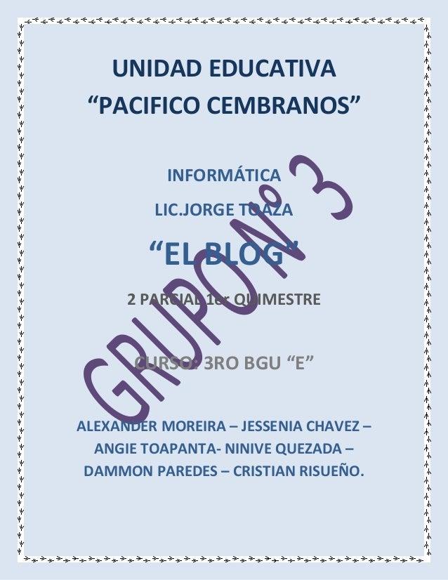 """UNIDAD EDUCATIVA  """"PACIFICO CEMBRANOS""""  INFORMÁTICA  LIC.JORGE TOAZA  """"EL BLOG""""  2 PARCIAL 1er QUIMESTRE  CURSO: 3RO BGU """"..."""