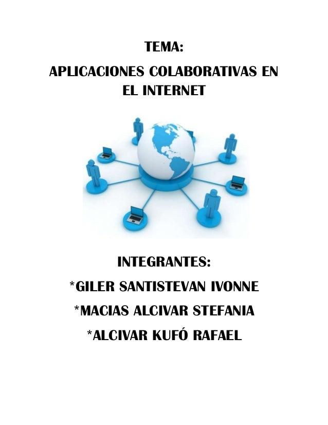 TEMA: APLICACIONES COLABORATIVAS EN EL INTERNET  INTEGRANTES: *GILER SANTISTEVAN IVONNE *MACIAS ALCIVAR STEFANIA *ALCIVAR ...