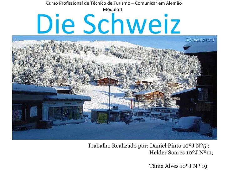 Curso Profissional de Técnico de Turismo – Comunicar em Alemão Módulo 1  Die Schweiz   Trabalho Realizado por: Daniel Pint...