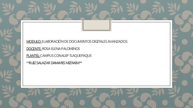 MODULO:ELABORACIÓNDE DOCUMENTOSDIGITALESAVANZADOS DOCENTE:ROSA ELENA PALOMINOS PLANTEL:CAMPUSCONALEP TLAQUEPAQUE **RUIZSAL...