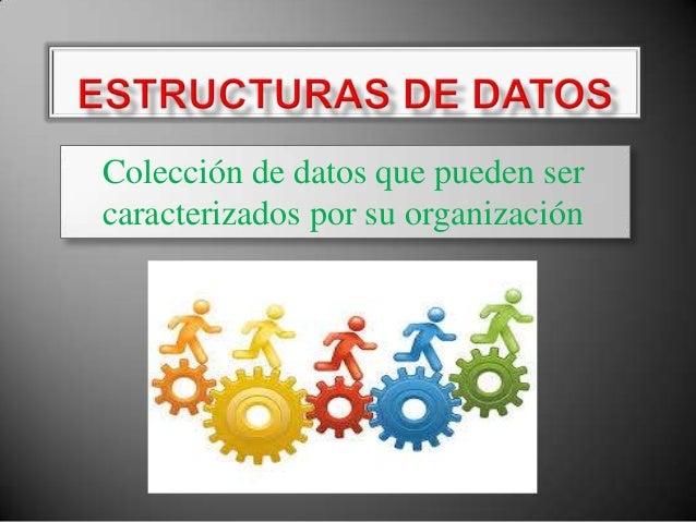   Colección de datos que pueden ser caracterizados por su organización