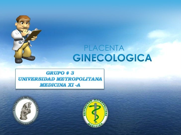 PLACENTA<br />GINECOLOGICA<br />GRUPO # 3<br />UNIVERSIDAD METROPOLITANA<br />MEDICINA XI -A<br />