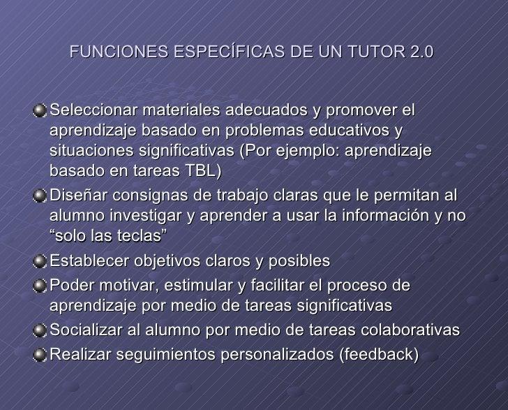 FUNCIONES ESPECÍFICAS DE UN TUTOR 2.0  <ul><li>Seleccionar materiales adecuados y promover el aprendizaje basado en proble...