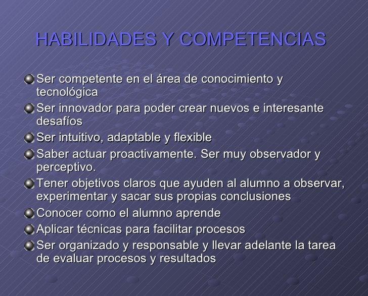 HABILIDADES Y COMPETENCIAS   <ul><li>Ser competente en el área de conocimiento y tecnológica </li></ul><ul><li>Ser innovad...