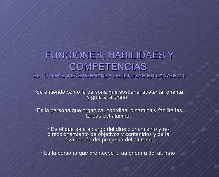 FUNCIONES, HABILIDAES Y COMPETENCIAS  EL TUTOR EN LA ENSEÑANZA DE IDIOMAS EN LA WEB 2.0 <ul><li>Se entiende como la person...