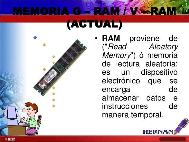 """MEMORIA G – RAM / V – RAM (ACTUAL) • RAM proviene de (""""Read Aleatory Memory"""") ó memoria de lectura aleatoria: es un dispos..."""