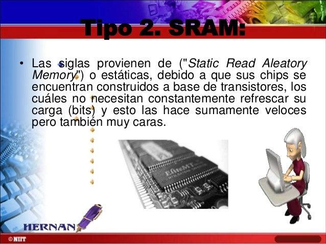 """Tipo 2. SRAM: • Las siglas provienen de (""""Static Read Aleatory Memory"""") o estáticas, debido a que sus chips se encuentran ..."""