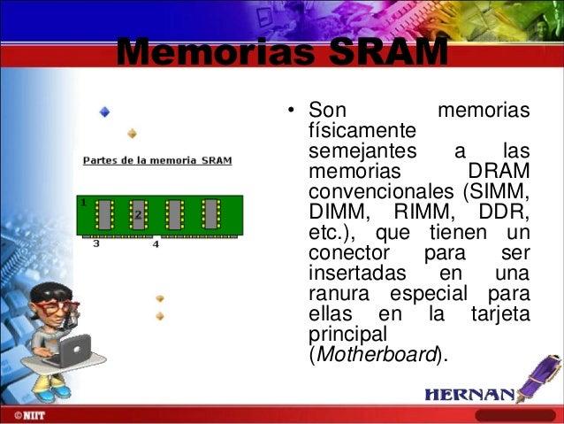Memorias SRAM • Son memorias físicamente semejantes a las memorias DRAM convencionales (SIMM, DIMM, RIMM, DDR, etc.), que ...