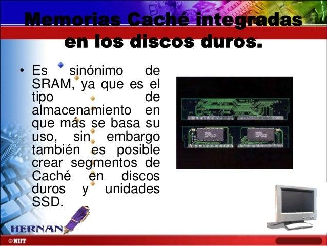 Memorias Caché integradas en los discos duros. • Es sinónimo de SRAM, ya que es el tipo de almacenamiento en que más se ba...