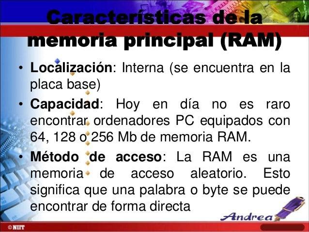 Características de la memoria principal (RAM) • Localización: Interna (se encuentra en la placa base) • Capacidad: Hoy en ...