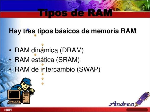 Tipos de RAM Hay tres tipos básicos de memoria RAM • RAM dinámica (DRAM) • RAM estática (SRAM) • RAM de intercambio (SWAP)