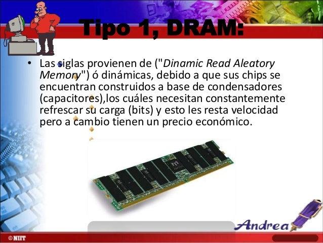 """Tipo 1, DRAM: • Las siglas provienen de (""""Dinamic Read Aleatory Memory"""") ó dinámicas, debido a que sus chips se encuentran..."""