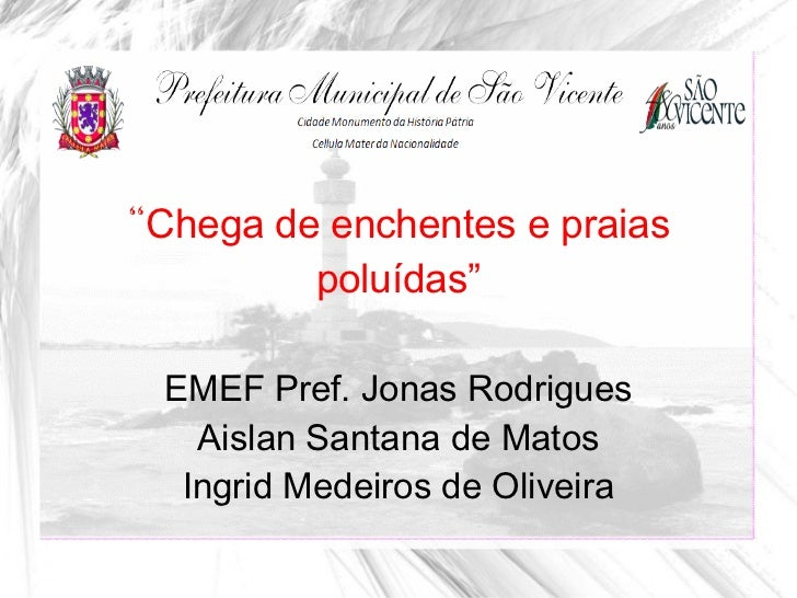 """Chega de enchentes e praias          poluídas"" EMEF Pref. Jonas Rodrigues   Aislan Santana de Matos  Ingrid Medeiros de O..."