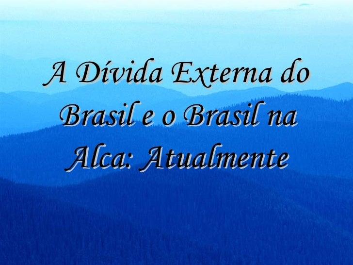 A Dívida Externa do Brasil e o Brasil na Alca: Atualmente