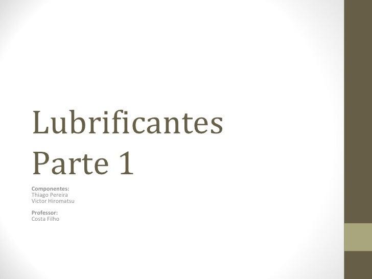 LubrificantesParte 1Componentes:Thiago PereiraVictor HiromatsuProfessor:Costa Filho