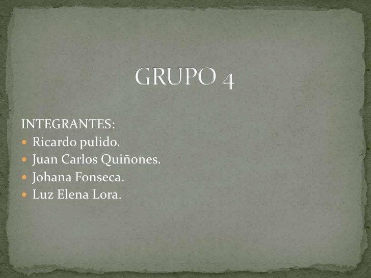 GRUPO 4<br />INTEGRANTES:<br />Ricardo pulido.<br />Juan Carlos Quiñones.<br />Johana Fonseca.<br />Luz Elena Lora.<br />