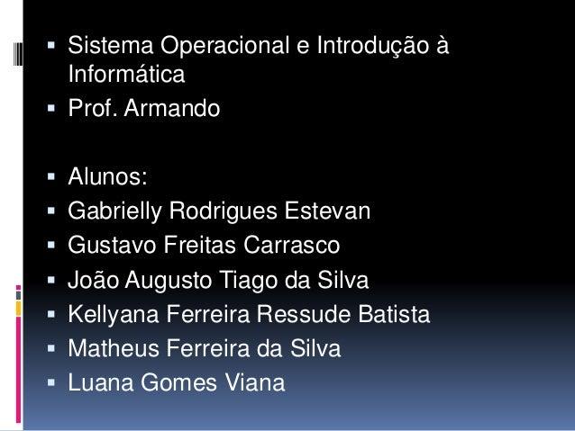  Sistema Operacional e Introdução à Informática  Prof. Armando  Alunos:  Gabrielly Rodrigues Estevan  Gustavo Freitas...