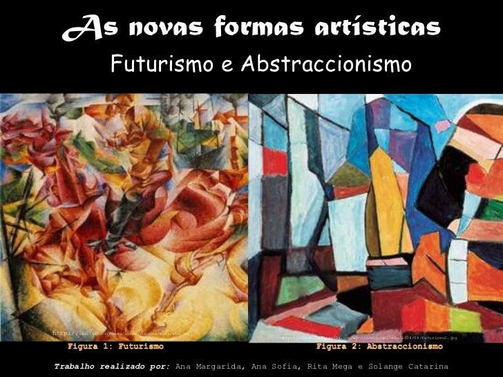 As novas formas artísticas<br />Futurismo e Abstraccionismo<br />http://www.faap.br/museu/acervo/images/abstrato.jpg<br />...