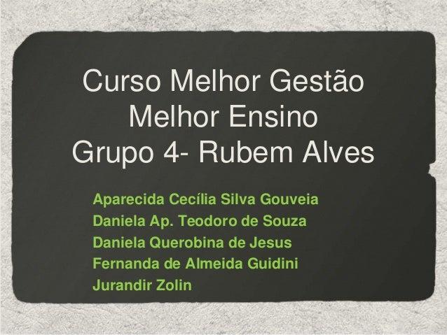 Curso Melhor GestãoMelhor EnsinoGrupo 4- Rubem AlvesAparecida Cecília Silva GouveiaDaniela Ap. Teodoro de SouzaDaniela Que...
